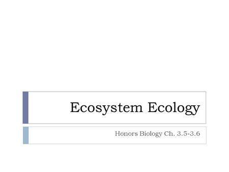 Ecosystem Ecology Honors Biology Ch. 3.5-3.6. Ecosystems  Characterized by:  Biotic Factors:  Plants  Animals  Fungi  Protists  Bacteria  Abiotic.