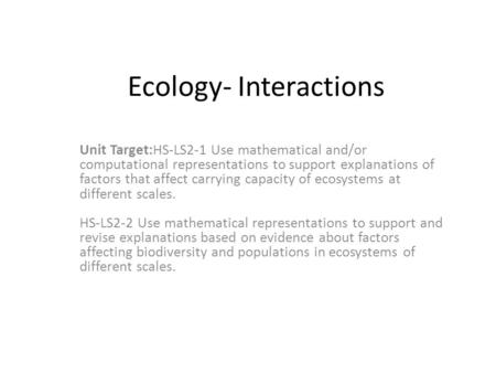 Ecology- Interactions Unit Target:HS-LS2-1 Use mathematical and/or computational representations to support explanations of factors that affect carrying.