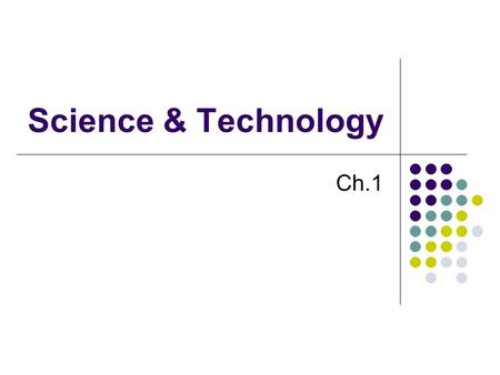 Science & Technology Ch.1. What is Science? Begins with questions or curiosity Involves methods/knowledge Qualitative: descriptive Quantitative: numerical.