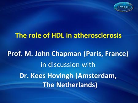 The role of HDL in atherosclerosis Prof. M. John Chapman (Paris, France) in discussion with Dr. Kees Hovingh (Amsterdam, The Netherlands)