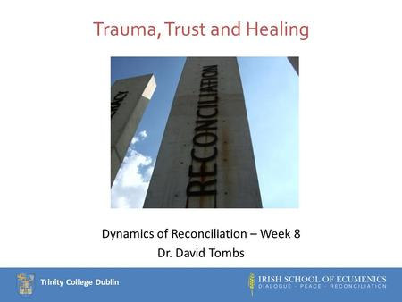 Trinity College Dublin Trauma, Trust and Healing Dynamics of Reconciliation – Week 8 Dr. David Tombs.