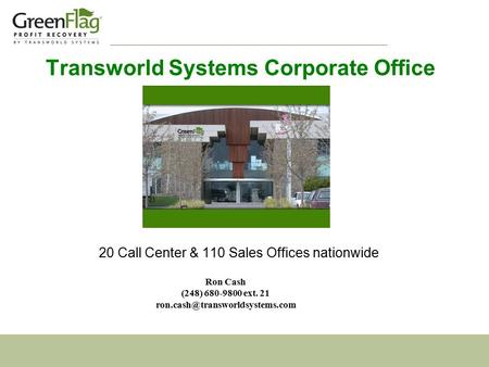 Transworld Systems Corporate Office 20 Call Center & 110 Sales Offices nationwide Ron Cash (248) 680-9800 ext. 21