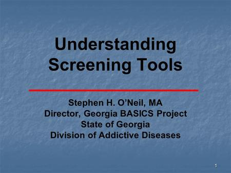 1 Understanding Screening Tools Stephen H. O'Neil, MA Director, Georgia BASICS Project State of Georgia Division of Addictive Diseases.