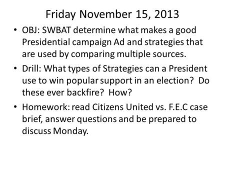 Friday November 15, 2013 OBJ: SWBAT determine what makes a good Presidential campaign Ad and strategies that are used by comparing multiple sources. Drill: