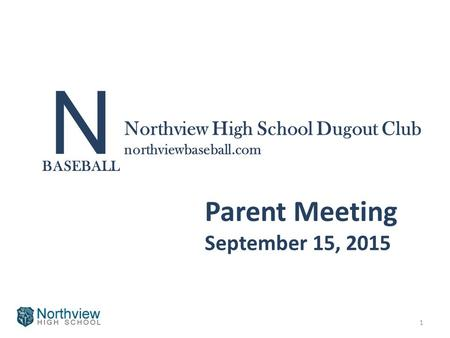 N BASEBALL Northview High School Dugout Club northviewbaseball.com Parent Meeting September 15, 2015 1.