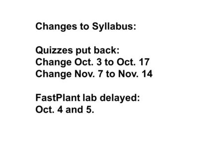 Changes to Syllabus: Quizzes put back: Change Oct. 3 to Oct. 17 Change Nov. 7 to Nov. 14 FastPlant lab delayed: Oct. 4 and 5.