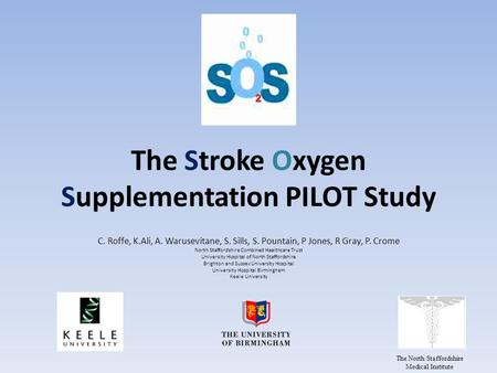The Stroke Oxygen Supplementation PILOT Study C. Roffe, K.Ali, A. Warusevitane, S. Sills, S. Pountain, P Jones, R Gray, P. Crome North Staffordshire Combined.