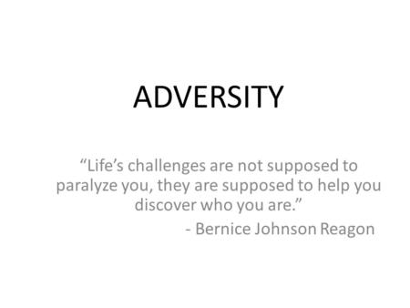 "ADVERSITY ""Life's challenges are not supposed to paralyze you, they are supposed to help you discover who you are."" - Bernice Johnson Reagon."