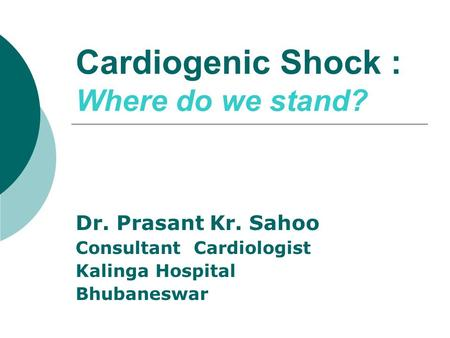 Cardiogenic Shock : Where do we stand? Dr. Prasant Kr. Sahoo Consultant Cardiologist Kalinga Hospital Bhubaneswar.