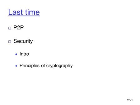 23-1 Last time □ P2P □ Security ♦ Intro ♦ Principles of cryptography.