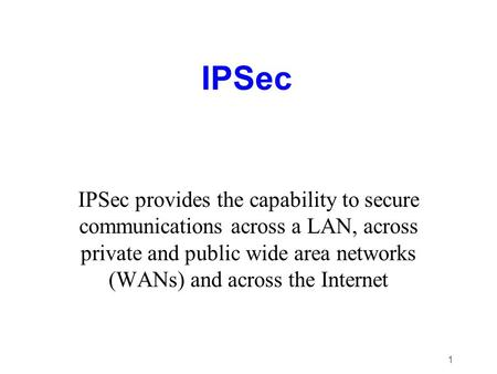 1 IPSec IPSec provides the capability to secure communications across a LAN, across private and public wide area networks (WANs) and across the Internet.