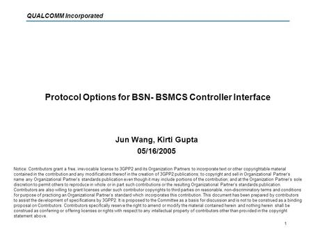 QUALCOMM Incorporated 1 Protocol Options for BSN- BSMCS Controller Interface Jun Wang, Kirti Gupta 05/16/2005 Notice: Contributors grant a free, irrevocable.