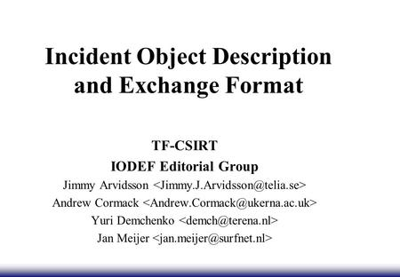Incident Object Description and Exchange Format TF-CSIRT IODEF Editorial Group Jimmy Arvidsson Andrew Cormack Yuri Demchenko Jan Meijer.