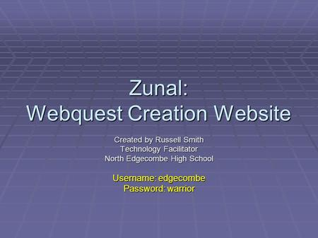 Zunal: Webquest Creation Website Created by Russell Smith Technology Facilitator North Edgecombe High School Username: edgecombe Password: warrior.