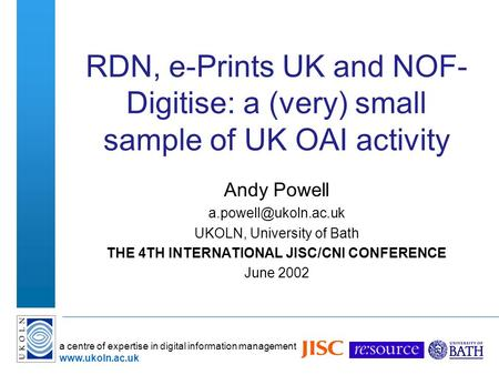 A centre of expertise in digital information management www.ukoln.ac.uk RDN, e-Prints UK and NOF- Digitise: a (very) small sample of UK OAI activity Andy.