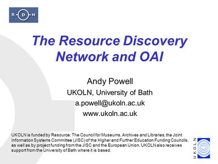 The Resource Discovery Network and OAI Andy Powell UKOLN, University of Bath  UKOLN is funded by Resource: The Council.