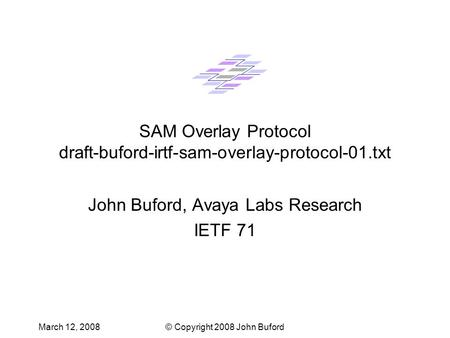 March 12, 2008© Copyright 2008 John Buford SAM Overlay Protocol draft-buford-irtf-sam-overlay-protocol-01.txt John Buford, Avaya Labs Research IETF 71.