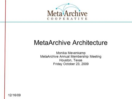 Click to edit Master subtitle style 12/16/09 MetaArchive Architecture Monika Mevenkamp MetaArchive Annual Membership Meeting Houston, Texas Friday October.