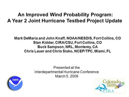 An Improved Wind Probability Program: A Year 2 Joint Hurricane Testbed Project Update Mark DeMaria and John Knaff, NOAA/NESDIS, Fort Collins, CO Stan Kidder,