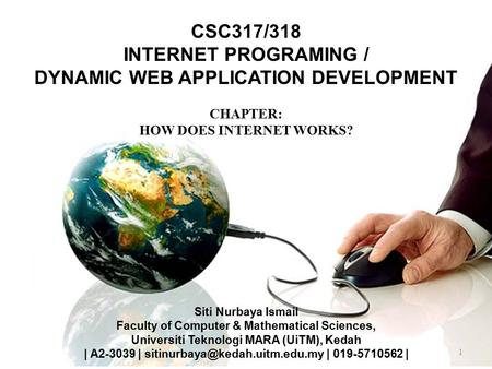 1 CSC317/318 INTERNET PROGRAMING / DYNAMIC WEB APPLICATION DEVELOPMENT CHAPTER: HOW DOES INTERNET WORKS? Siti Nurbaya Ismail Faculty of Computer & Mathematical.