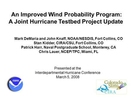 An Improved Wind Probability Program: A Joint Hurricane Testbed Project Update Mark DeMaria and John Knaff, NOAA/NESDIS, Fort Collins, CO Stan Kidder,