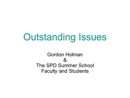 Outstanding Issues Gordon Holman & The SPD Summer School Faculty and Students.