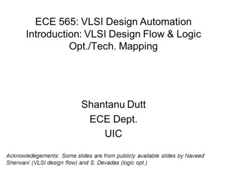 ECE 565: VLSI Design Automation <strong>Introduction</strong>: VLSI Design Flow & Logic Opt./Tech. Mapping Shantanu Dutt ECE Dept. UIC Acknowledegements: Some slides are.