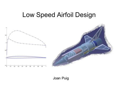 Low Speed Airfoil Design Joan Puig Project Goals ● Maximize L/D ● Easy to build ● Keep Cm at a value that is not going to make the airplane unstable.