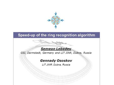 Speed-up of the ring recognition algorithm Semeon Lebedev GSI, Darmstadt, Germany and LIT JINR, Dubna, Russia Gennady Ososkov LIT JINR, Dubna, Russia.