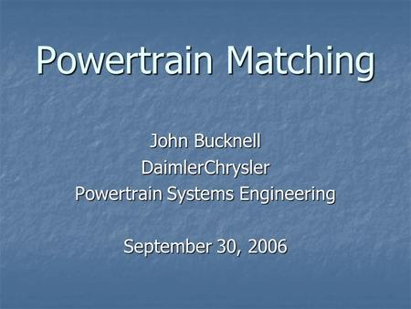 Powertrain Matching John Bucknell DaimlerChrysler Powertrain Systems Engineering September 30, 2006.