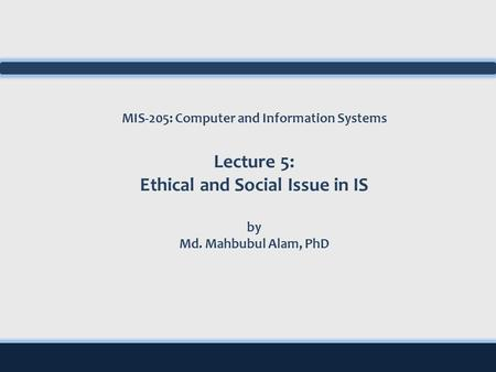 MIS-205: Computer and Information Systems Lecture 5: Ethical and Social Issue in IS by Md. Mahbubul Alam, PhD.