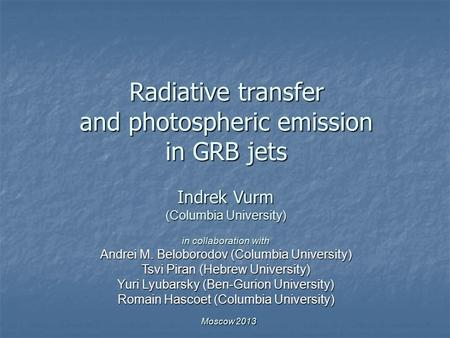 Radiative transfer and photospheric emission in GRB jets Indrek Vurm (Columbia University) in collaboration with Andrei M. Beloborodov (Columbia University)