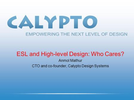 ESL and High-level Design: Who Cares? Anmol Mathur CTO and co-founder, Calypto Design Systems.