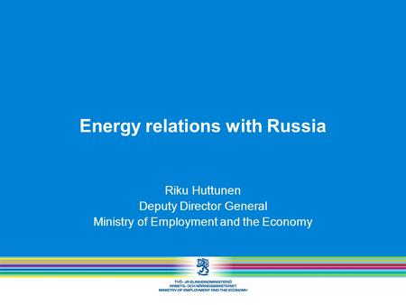 Energy relations with Russia Riku Huttunen Deputy Director General Ministry of Employment and the Economy.