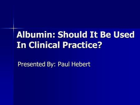 Albumin: Should It Be Used In Clinical Practice? Presented By: Paul Hebert.