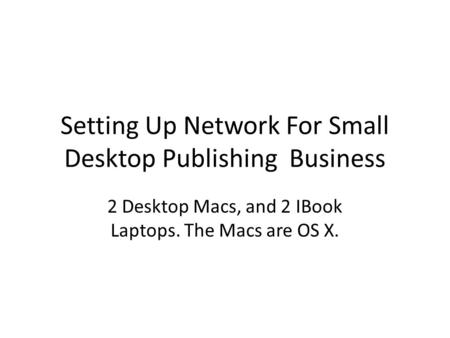 Setting Up Network For Small Desktop Publishing Business 2 Desktop Macs, and 2 IBook Laptops. The Macs are OS X.