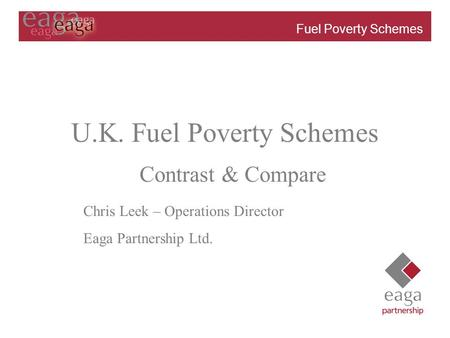 Fuel Poverty Schemes Review – April 2003 U.K. Fuel Poverty Schemes Chris Leek – Operations Director Eaga Partnership Ltd. Contrast & Compare.