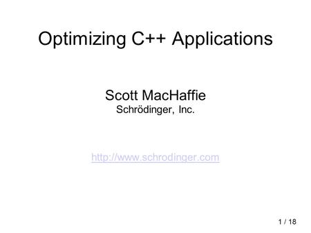 Optimizing C++ Applications Scott MacHaffie Schrödinger, Inc.  1 / 18.