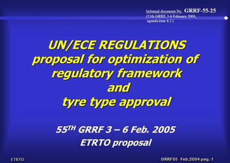 ETRTO GRRF55 Feb.2004 pag. 1 UN/ECE REGULATIONS proposal for optimization of regulatory framework and tyre type approval 55 TH GRRF 3 – 6 Feb. 2005 ETRTO.