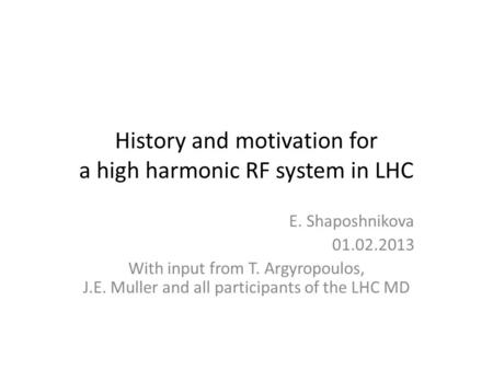 History and motivation for a high harmonic RF system in LHC E. Shaposhnikova 01.02.2013 With input from T. Argyropoulos, J.E. Muller and all participants.