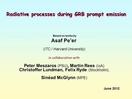 Radiative processes during GRB prompt emission Based on works by Asaf Pe'er (ITC / Harvard University) in collaboration with Peter Meszaros (PSU), Martin.