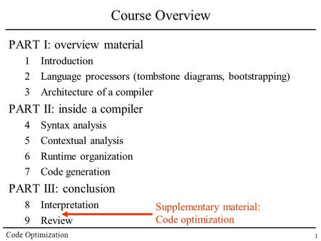 Code Optimization 1 Course Overview PART I: overview material 1Introduction 2Language processors (tombstone diagrams, bootstrapping) 3Architecture of a.