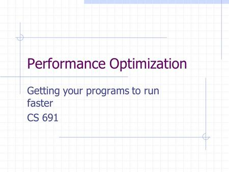 Performance Optimization Getting your programs to run faster CS 691.