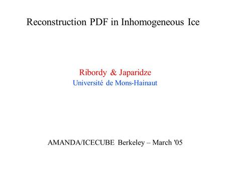 Reconstruction PDF in Inhomogeneous Ice Ribordy & Japaridze Université de Mons-Hainaut AMANDA/ICECUBE Berkeley – March '05.