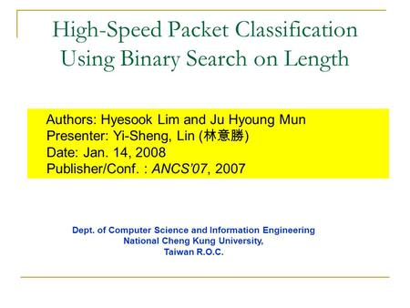 High-Speed Packet Classification Using Binary Search on Length Authors: Hyesook Lim and Ju Hyoung Mun Presenter: Yi-Sheng, Lin ( 林意勝 ) Date: Jan. 14, 2008.