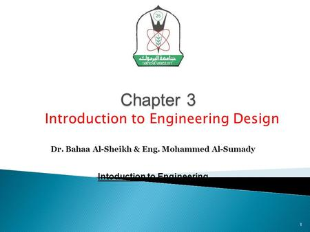 Chapter 3 Dr. Bahaa Al-Sheikh & Eng. Mohammed Al-Sumady Intoduction to Engineering Introduction to Engineering Design 1.