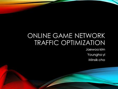 ONLINE GAME NETWORK TRAFFIC OPTIMIZATION Jaewoo kim Youngho yi Minsik cho.