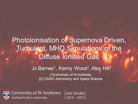 Photoionisation of Supernova Driven, Turbulent, MHD Simulations of the Diffuse Ionised Gas Jo Barnes 1, Kenny Wood 1, Alex Hill 2 [1]University of St Andrews,