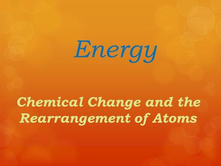Energy Chemical Change and the Rearrangement of Atoms.