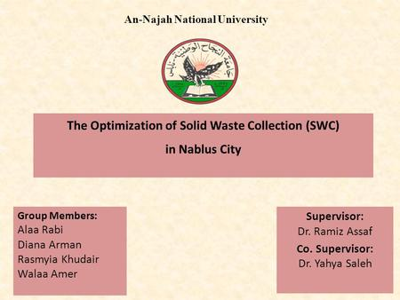 The Optimization of Solid Waste Collection (SWC) in Nablus City Supervisor: Dr. Ramiz Assaf Co. Supervisor: Dr. Yahya Saleh An-Najah National University.